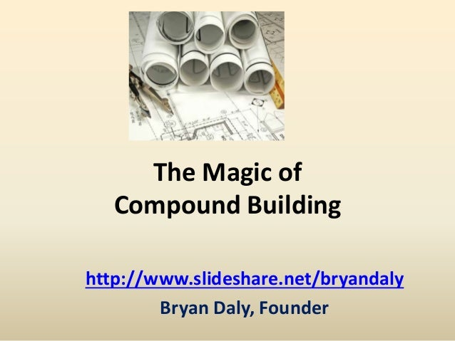 The Magic of  Compound Building  http://www.slideshare.net/bryandaly  Bryan Daly, Founder