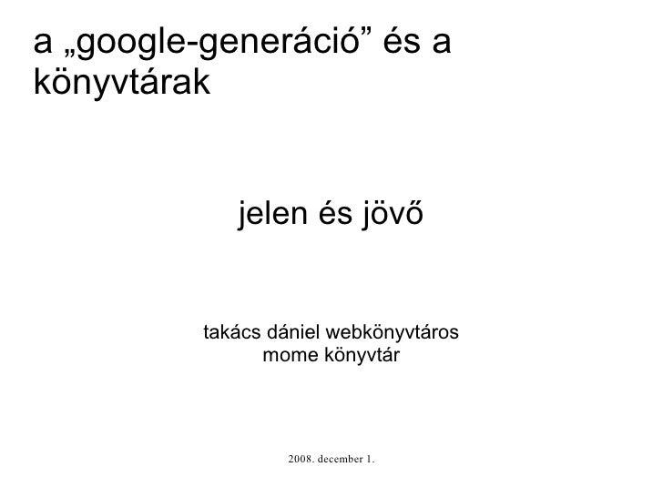 """a """"google-generáció"""" és a könyvtárak                jelen és jövő             takács dániel webkönyvtáros                 ..."""