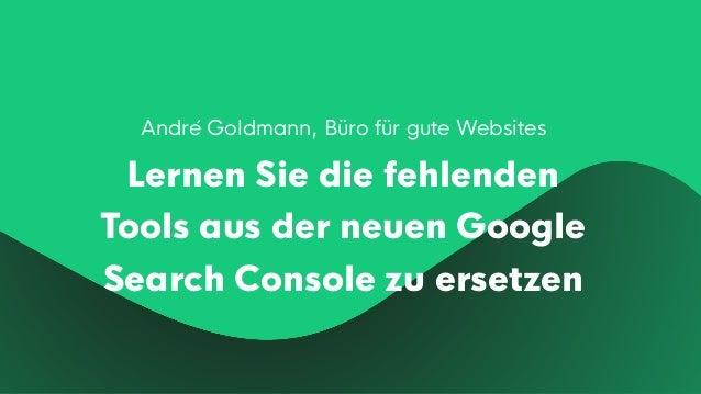 André Goldmann, Büro für gute Websites Lernen Sie die fehlenden Tools aus der neuen Google Search Console zu ersetzen