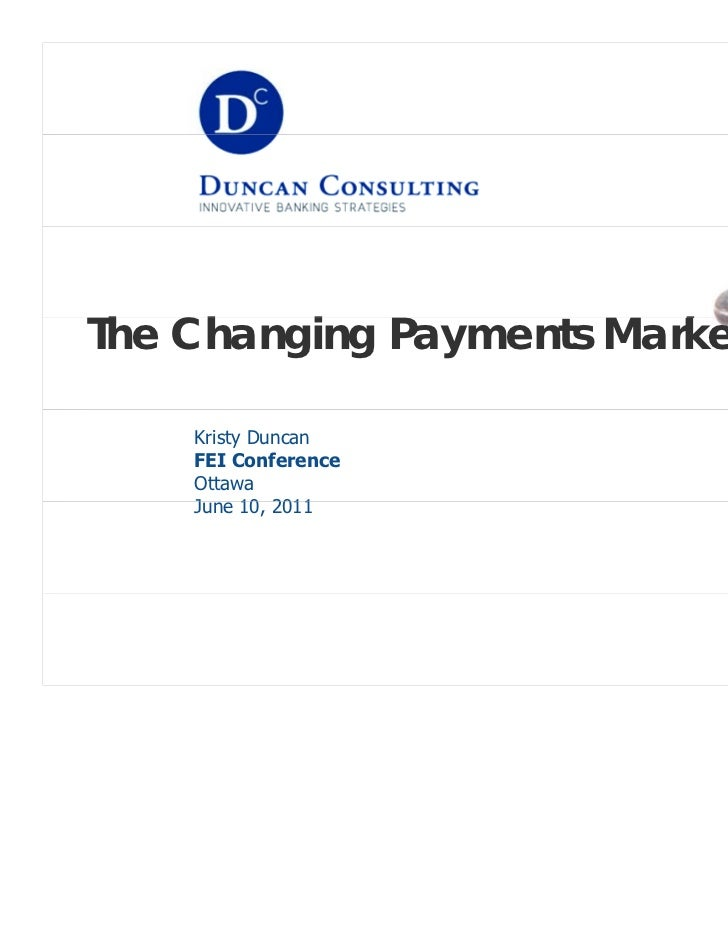 The Ch h Changing Payments Market        i               k    Kristy Duncan    FEI Conference    Ottawa    June 10, 2011  ...