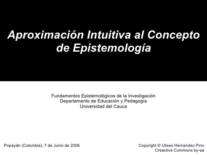 Aproximación Intuitiva al Concepto de Epistemología Copyright ©  Ulises Hernandez Pino Creactive Commons by-sa Popayán (Co...