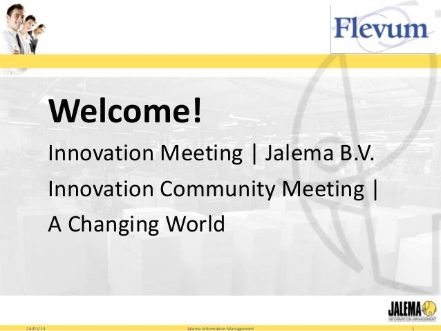 Welcome!           Innovation Meeting | Jalema B.V.           Innovation Community Meeting |           A Changing World24/...