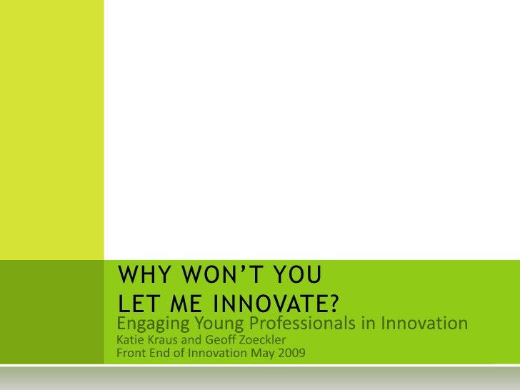 WHY WON'T YOU LET ME INNOVATE?<br />Engaging Young Professionals in Innovation<br />Katie Kraus and Geoff Zoeckler<br />Fr...