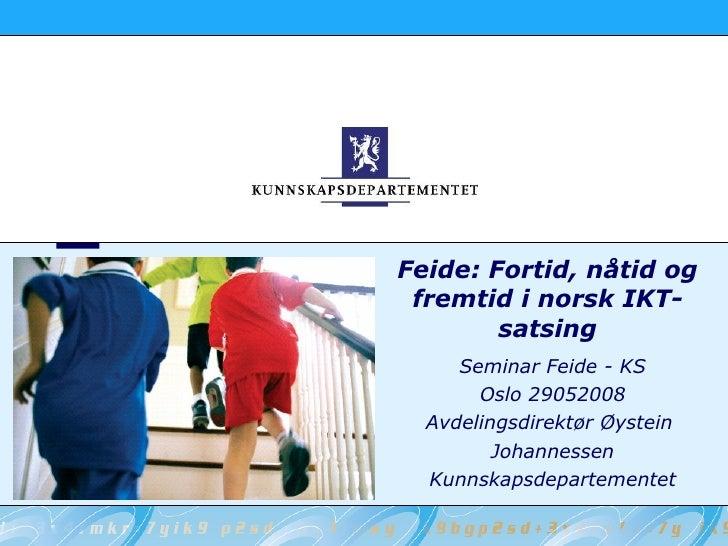 Feide: Fortid, nåtid og fremtid i norsk IKT-satsing Seminar Feide - KS Oslo 29052008 Avdelingsdirektør Øystein  Johannesse...