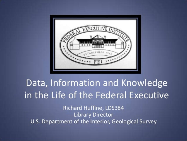 Data, Information and Knowledgein the Life of the Federal Executive             Richard Huffine, LDS384                 Li...