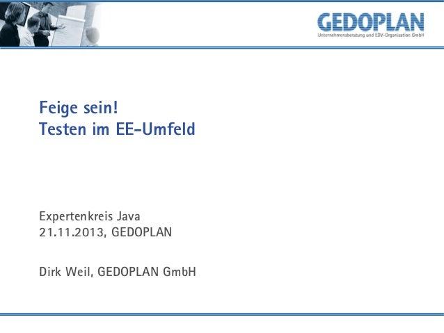 Feige sein! Testen im EE-Umfeld  Expertenkreis Java 21.11.2013, GEDOPLAN Dirk Weil, GEDOPLAN GmbH