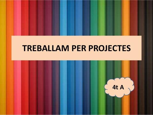 TREBALLAM PER PROJECTES 4t A