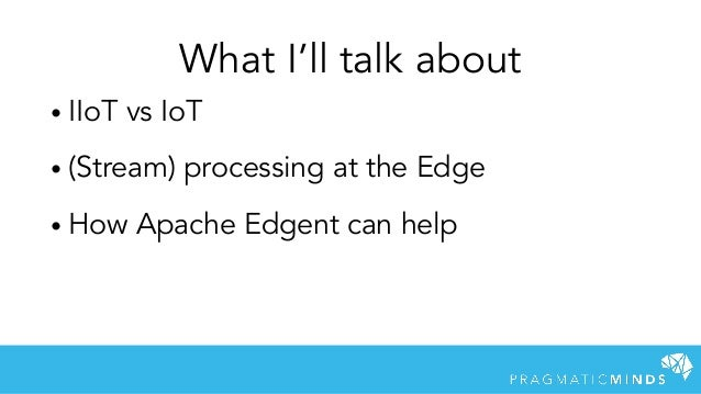 • IIoT vs IoT • (Stream) processing at the Edge • How Apache Edgent can help What I'll talk about