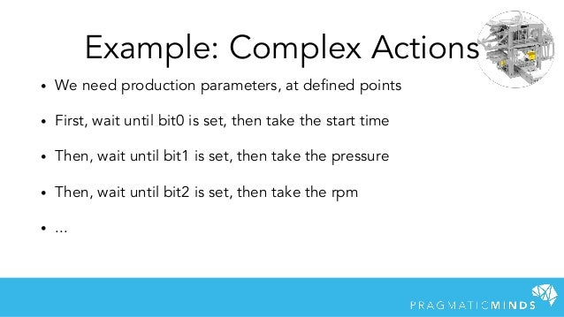 Example: Complex Actions • We need production parameters, at defined points • First, wait until bit0 is set, then take the...