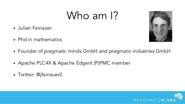 • Julian Feinauer • Phd in mathematics • Founder of pragmatic minds GmbH and pragmatic industries GmbH • Apache PLC4X & Ap...