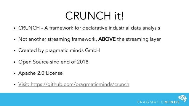 CRUNCH it! • CRUNCH - A framework for declarative industrial data analysis • Not another streaming framework, ABOVE the st...