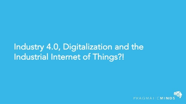 Industry 4.0, Digitalization and the Industrial Internet of Things?!