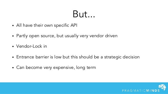 But... • All have their own specific API • Partly open source, but usually very vendor driven • Vendor-Lock in • Entrance ...