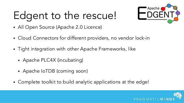 Edgent to the rescue! • All Open Source (Apache 2.0 Licence) • Cloud Connectors for different providers, no vendor lock-in...