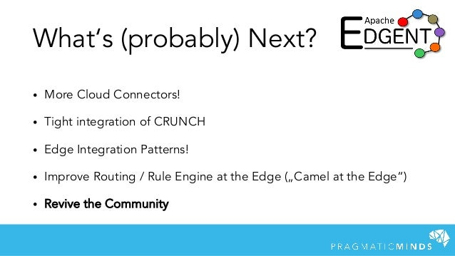 What's (probably) Next? • More Cloud Connectors! • Tight integration of CRUNCH • Edge Integration Patterns! • Improve Rout...