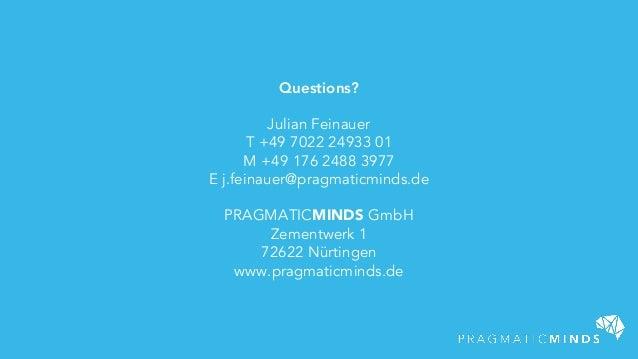 Questions? Julian Feinauer T +49 7022 24933 01 M +49 176 2488 3977 E j.feinauer@pragmaticminds.de PRAGMATICMINDS GmbH Zeme...