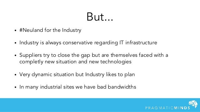 • #Neuland for the Industry • Industry is always conservative regarding IT infrastructure • Suppliers try to close the gap...