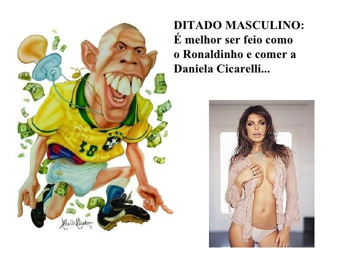 DITADO MASCULINO: É melhor ser feio como o Ronaldinho e comer a Daniela Cicarelli...