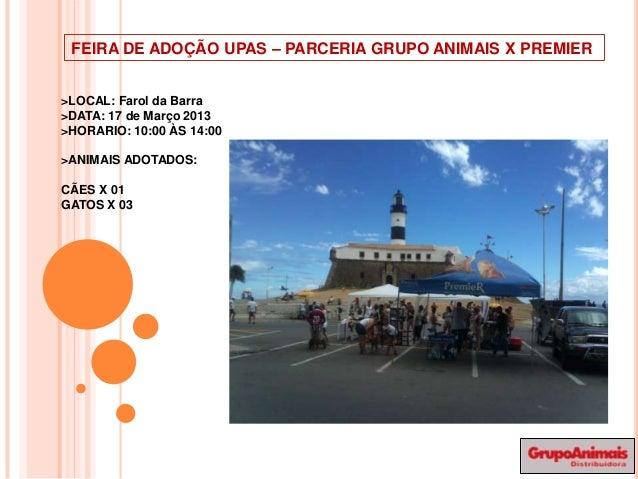 FEIRA DE ADOÇÃO UPAS – PARCERIA GRUPO ANIMAIS X PREMIER>LOCAL: Farol da Barra>DATA: 17 de Março 2013>HORARIO: 10:00 ÀS 14:...