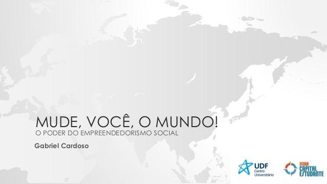 MUDE, VOCÊ, O MUNDO! O PODER DO EMPREENDEDORISMO SOCIAL Gabriel Cardoso