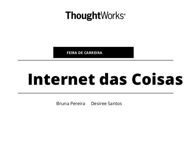 Internet das Coisas FEIRA DE CARREIRA Bruna Pereira Desiree Santos