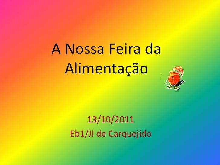 A Nossa Feira da  Alimentação      13/10/2011  Eb1/JI de Carquejido