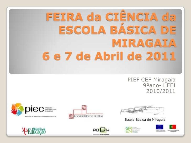 FEIRA da CIÊNCIA da ESCOLA BÁSICA DE MIRAGAIA6 e 7 de Abril de 2011<br />PIEF CEF Miragaia9ºano-1 EEI2010/2011<br />Escola...