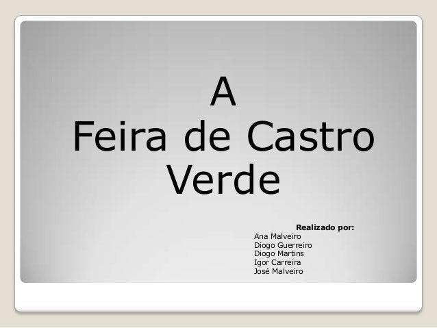 A Feira de Castro Verde Realizado por: Ana Malveiro Diogo Guerreiro Diogo Martins Igor Carreira José Malveiro