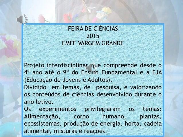 FEIRA DE CIÊNCIAS 2015 EMEF VARGEM GRANDE Projeto interdisciplinar que compreende desde o 4º ano até o 9º do Ensino Fundam...