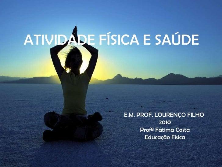 ATIVIDADE FÍSICA E SAÚDE<br />E.M. PROF. LOURENÇO FILHO <br />2010<br />Profª Fátima Costa<br />Educação Física<br />
