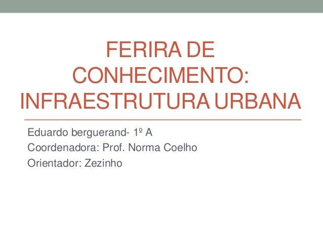 FERIRA DE CONHECIMENTO: INFRAESTRUTURA URBANA Eduardo berguerand- 1º A Coordenadora: Prof. Norma Coelho Orientador: Zezinho
