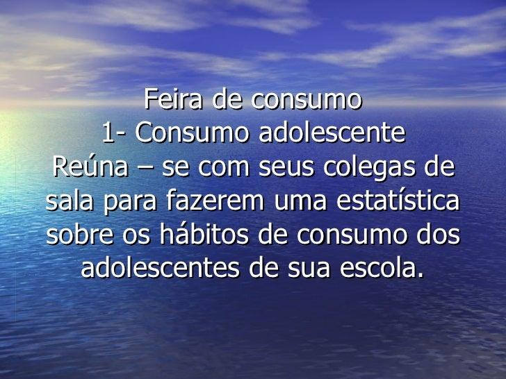 Feira de consumo 1- Consumo adolescente Reúna – se com seus colegas de sala para fazerem uma estatística sobre os hábitos ...
