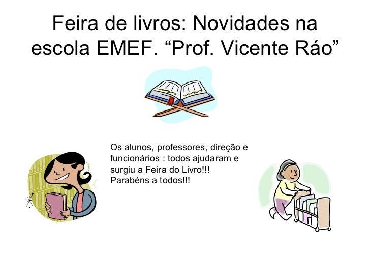 """Feira de livros: Novidades na escola EMEF. """"Prof. Vicente Ráo"""" Os alunos, professores, direção e  funcionários : todos aju..."""