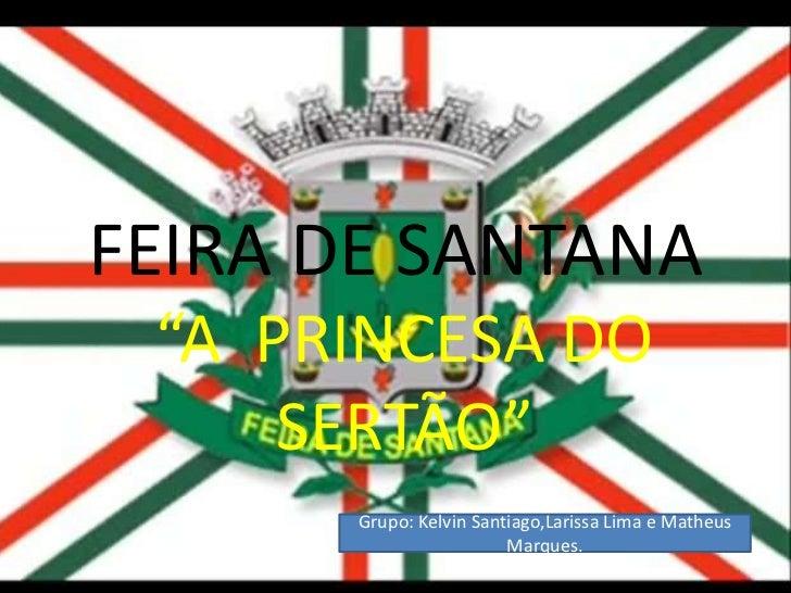 """FEIRA DE SANTANA<br />""""A  PRINCESA DO SERTÃO""""<br />Grupo: Kelvin Santiago,Larissa Lima e Matheus Marques.<br />"""