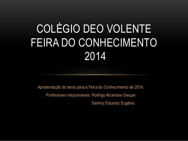 COLÉGIO DEO VOLENTE  FEIRA DO CONHECIMENTO  2014  Apresentação do tema para a Feira do Conhecimento de 2014.  Professores ...