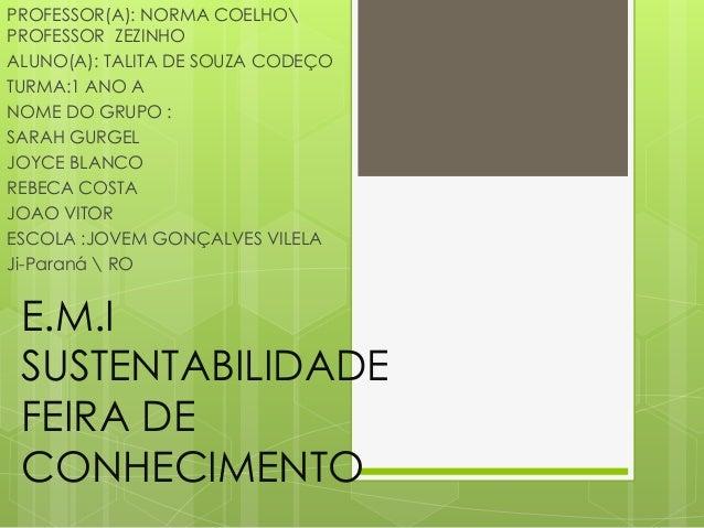 E.M.I SUSTENTABILIDADE FEIRA DE CONHECIMENTO PROFESSOR(A): NORMA COELHO PROFESSOR ZEZINHO ALUNO(A): TALITA DE SOUZA CODEÇO...