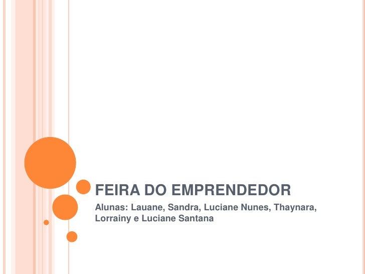FEIRA DO EMPRENDEDORAlunas: Lauane, Sandra, Luciane Nunes, Thaynara,Lorrainy e Luciane Santana