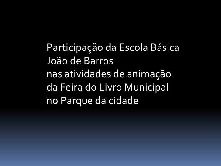 Participação da Escola BásicaJoão de Barrosnas atividades de animaçãoda Feira do Livro Municipalno Parque da cidade