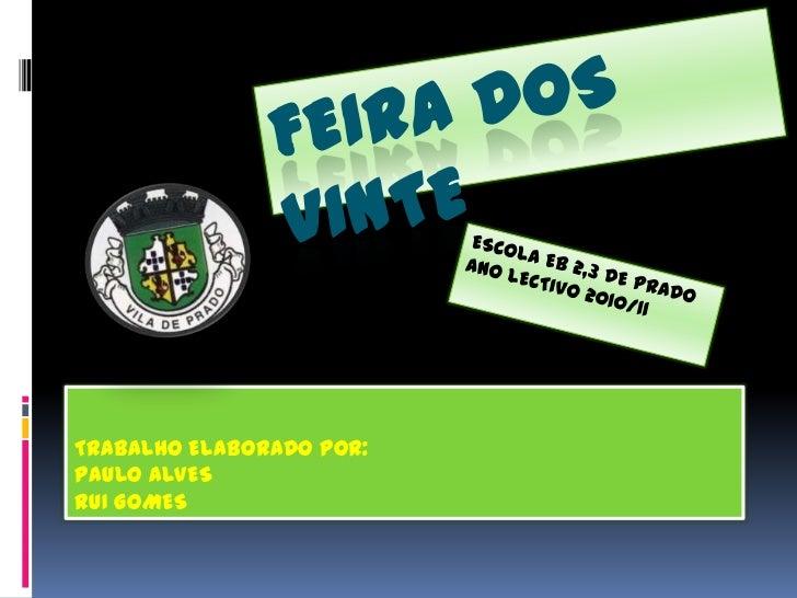FEIRA DOS vinte<br />ESCOLA EB 2,3 DE PRADO<br />ANO LECTIVO 2010/11<br />TRABALHO ELABORADO POR:<br />PAULO ALVES<br />R...