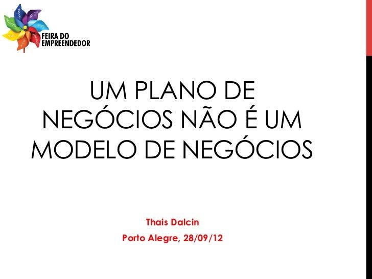 UM PLANO DE NEGÓCIOS NÃO É UMMODELO DE NEGÓCIOS          Thais Dalcin     Porto Alegre, 28/09/12