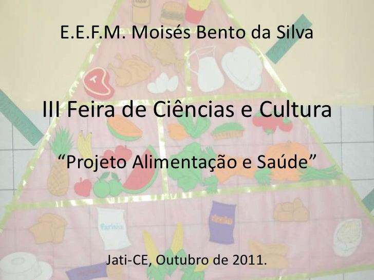 """E.E.F.M. Moisés Bento da SilvaIII Feira de Ciências e Cultura """"Projeto Alimentação e Saúde""""      Jati-CE, Outubro de 2011."""