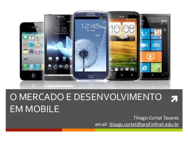 ìO  MERCADO  E  DESENVOLVIMENTO   EM  MOBILE     Thiago  Cortat  Tavares   email:  thiago.cortat@pr...