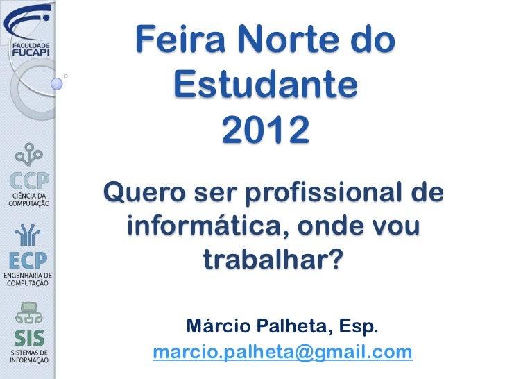Feira Norte do    Estudante       2012Quero ser profissional de informática, onde vou       trabalhar?      Márcio Palheta...