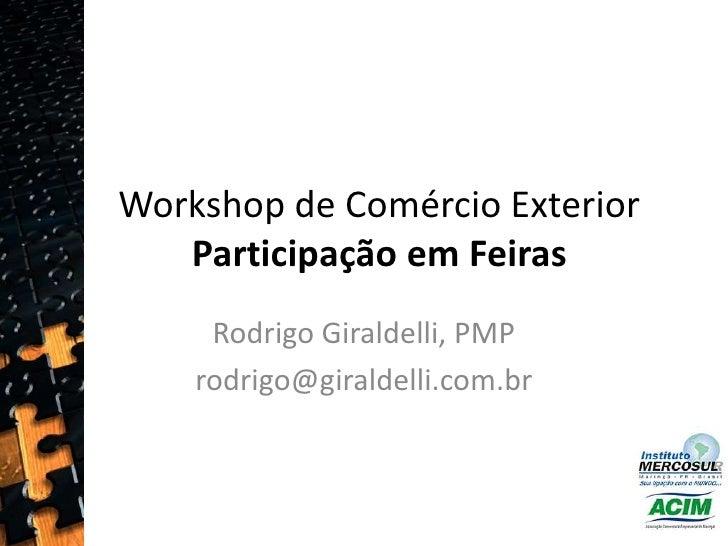 Workshop de Comércio ExteriorParticipação em Feiras<br />Rodrigo Giraldelli, PMP<br />rodrigo@giraldelli.com.br <br />