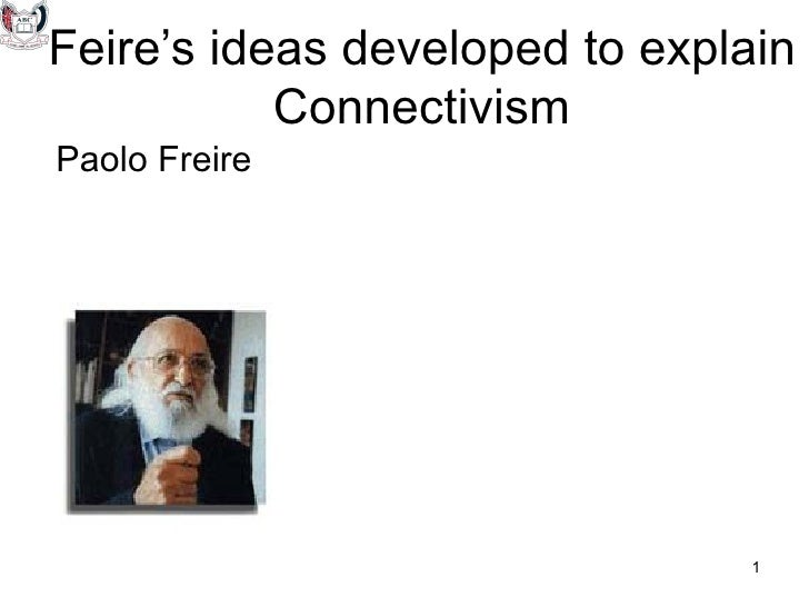 Feire's ideas developed to explain           ConnectivismPaolo Freire                               1