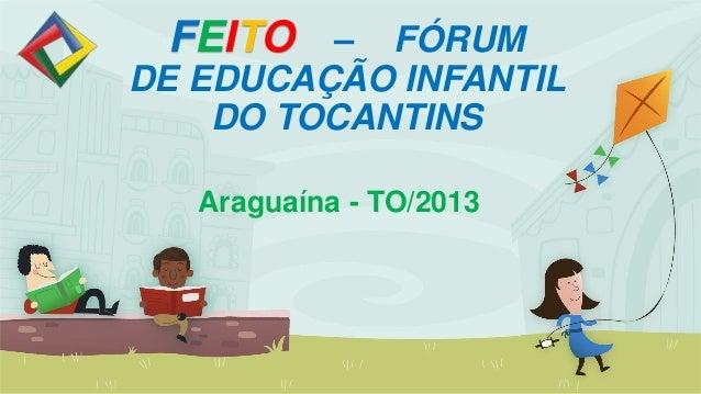 FEITO – FÓRUMDE EDUCAÇÃO INFANTILDO TOCANTINSAraguaína - TO/2013