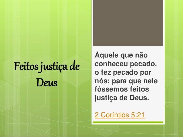 Feitos justiça de Deus Àquele que não conheceu pecado, o fez pecado por nós; para que nele fôssemos feitos justiça de Deus...