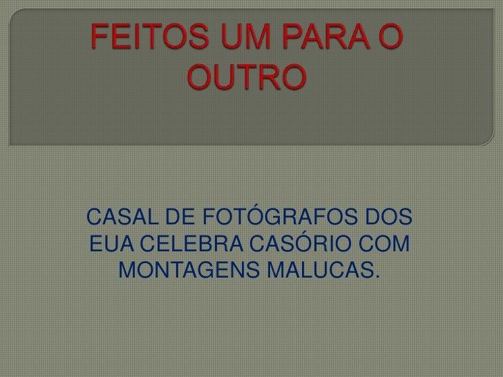 FEITOS UM PARA O OUTRO<br />CASAL DE FOTÓGRAFOS DOS EUA CELEBRA CASÓRIO COM MONTAGENS MALUCAS.<br />