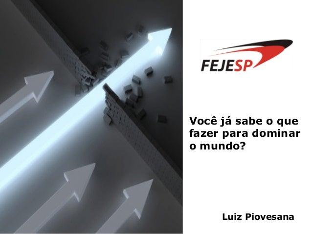 Você já sabe o que fazer para dominar o mundo? Luiz Piovesana