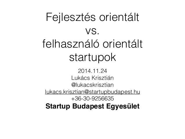 Fejlesztés orientált  vs.  felhasználó orientált  startupok  2014.11.24  Lukács Krisztián  @lukacskrisztian  lukacs.kriszt...